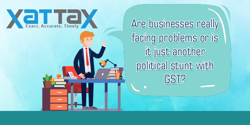 Are businesses really facing problems or is it just another political stunt with GST?