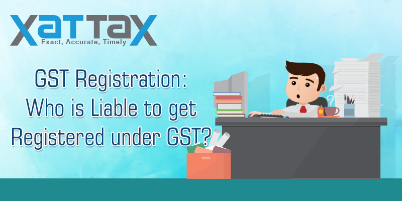 Who is Liable to get Registered under GST
